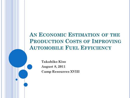 A N E CONOMIC E STIMATION OF THE P RODUCTION C OSTS OF I MPROVING A UTOMOBILE F UEL E FFICIENCY Takahiko Kiso August 8, 2011 Camp Resources XVIII.
