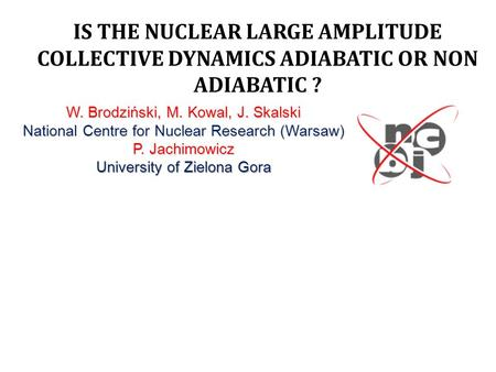 IS THE NUCLEAR LARGE AMPLITUDE COLLECTIVE DYNAMICS ADIABATIC OR NON ADIABATIC ? W. Brodziński, M. Kowal, J. Skalski National Centre for Nuclear Research(Warsaw)