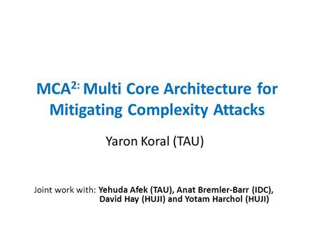 MCA 2: Multi Core Architecture for Mitigating Complexity Attacks Yaron Koral (TAU) Joint work with: Yehuda Afek (TAU), Anat Bremler-Barr (IDC), David Hay.