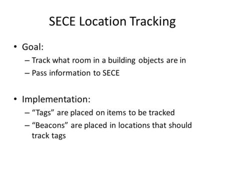 "SECE Location Tracking Goal: – Track what room in a building objects are in – Pass information to SECE Implementation: – ""Tags"" are placed on items to."