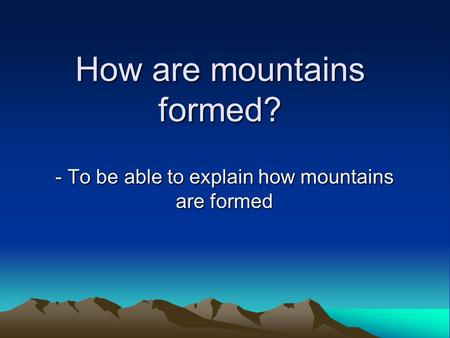 How are mountains formed? - To be able to explain how mountains are formed.