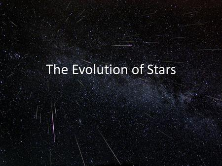 The Evolution of Stars. After birth, newborn stars are very large, so they are very bright. Gravity causes them to contract, and they become fainter because.