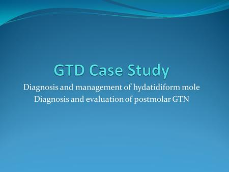Diagnosis and management of hydatidiform mole Diagnosis and evaluation of postmolar GTN.