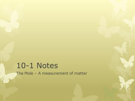 10-1 Notes The Mole – A measurement of matter. Measuring Matter  Chemistry is a quantitative science  We will be analyzing the composition of samples.