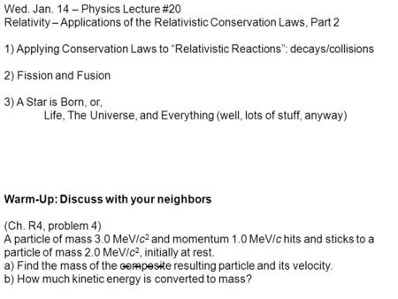 "Wed. Jan. 14 – Physics Lecture #20 Relativity – Applications of the Relativistic Conservation Laws, Part 2 1) Applying Conservation Laws to ""Relativistic."