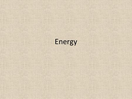 Energy. What is energy? ENERGY is the ability to cause change. There are many different kinds of energy. Everything around us has energy – YOU have a.
