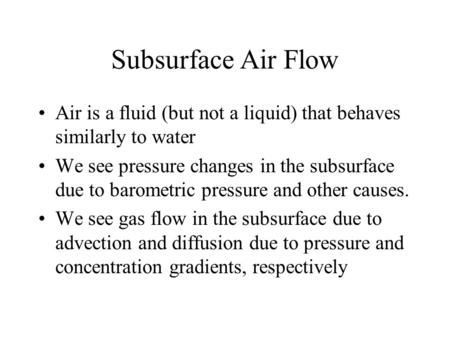 Subsurface Air Flow Air is a fluid (but not a liquid) that behaves similarly to water We see pressure changes in the subsurface due to barometric pressure.