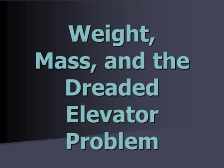 Weight, Mass, and the Dreaded Elevator Problem. Mini-lab: Weight vs. Mass Determine the mathematical relationship between an object's weight and its mass.