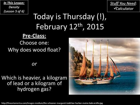 Today is Thursday (!), February 12 th, 2015 Pre-Class: Choose one: Why does wood float? or Which is heavier, a kilogram of lead or a kilogram of hydrogen.