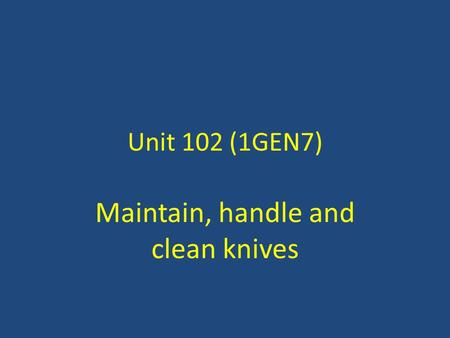 Unit 102 (1GEN7) Maintain, handle and clean knives.