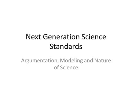 Next Generation Science Standards Argumentation, Modeling and Nature of Science.