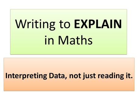 Writing to EXPLAIN in Maths Interpreting Data, not just reading it.