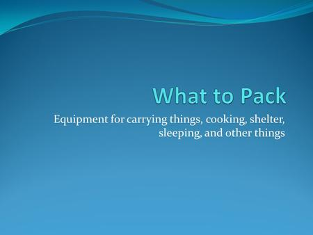 Equipment for carrying things, cooking, shelter, sleeping, and other things.
