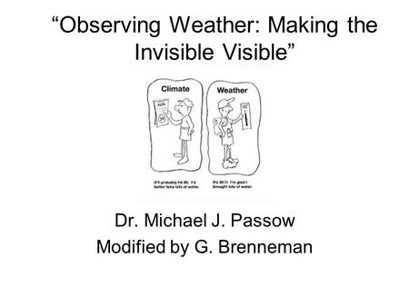 """Observing Weather: Making the Invisible Visible"" Dr. Michael J. Passow Modified by G. Brenneman."