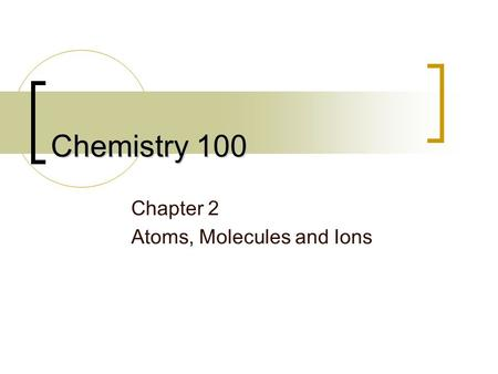 Chemistry 100 Chapter 2 Atoms, Molecules and Ions.
