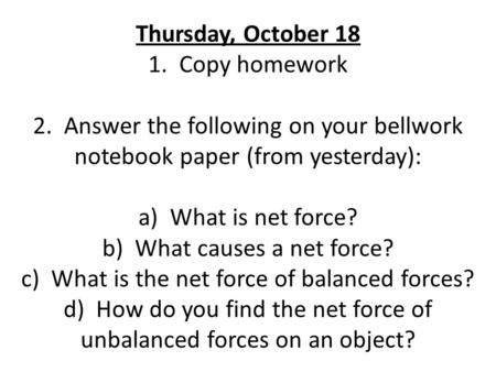 Thursday, October 18 1. Copy homework 2. Answer the following on your bellwork notebook paper (from yesterday): a) What is net force? b) What causes a.
