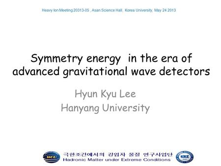 Symmetry energy in the era of advanced gravitational wave detectors Hyun Kyu Lee Hanyang University Heavy Ion Meeting 20313-05, Asan Science Hall, Korea.