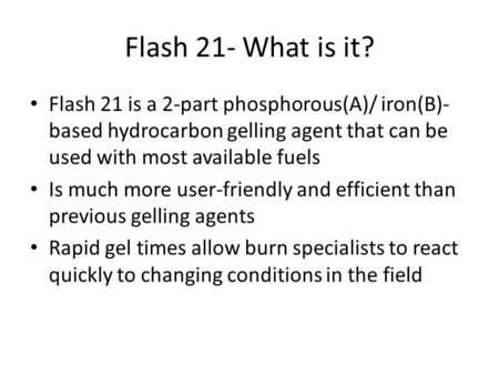 Flash 21- What is it? Flash 21 is a 2-part phosphorous(A)/ iron(B)-based hydrocarbon gelling agent that can be used with most available fuels Is much more.
