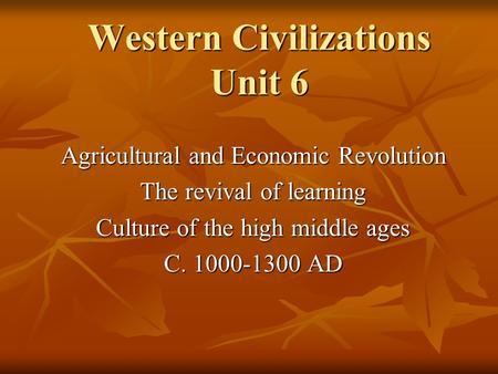 Western Civilizations Unit 6 Agricultural and Economic Revolution The revival of learning Culture of the high middle ages C. 1000-1300 AD.