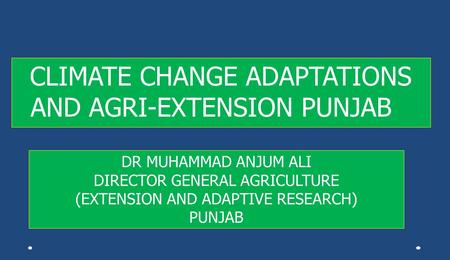 CLIMATE CHANGE ADAPTATIONS AND AGRI-EXTENSION PUNJAB DR MUHAMMAD ANJUM ALI DIRECTOR GENERAL AGRICULTURE (EXTENSION AND ADAPTIVE RESEARCH) PUNJAB.