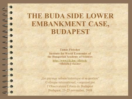 THE BUDA SIDE LOWER EMBANKMENT CASE, BUDAPEST Tamás Fleischer Institute for World Economics of the Hungarian Academy of Sciences