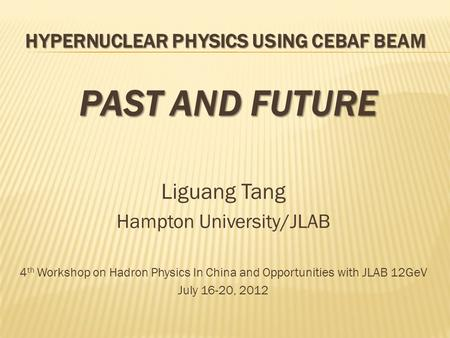 HYPERNUCLEAR PHYSICS USING CEBAF BEAM PAST AND FUTURE Liguang Tang Hampton University/JLAB 4 th Workshop on Hadron Physics In China and Opportunities with.