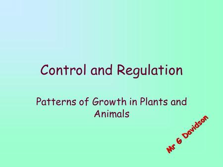 Control and Regulation Patterns of Growth in Plants and Animals M r G D a v i d s o n.