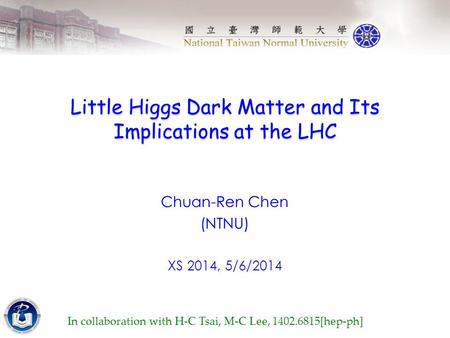 Little Higgs Dark Matter and Its Implications at the LHC Chuan-Ren Chen (NTNU) XS 2014, 5/6/2014 In collaboration with H-C Tsai, M-C Lee, 1402.6815[hep-ph]