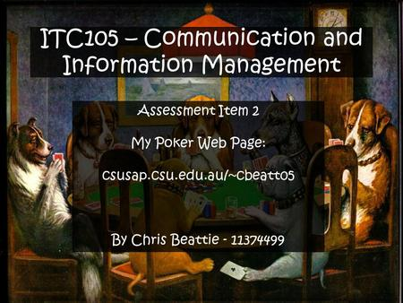 ITC105 – Communication and Information Management Assessment Item 2 My Poker Web Page: csusap.csu.edu.au/~cbeatt05 By Chris Beattie - 11374499.