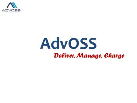 AdvOSS Deliver, Manage, Charge. AdvOSS Product Portfolio Highly flexible Multi-services converged Billing/OSS & AAA Solution capable of integrating with.
