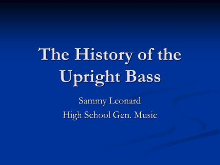 The History of the Upright Bass Sammy Leonard High School Gen. Music.