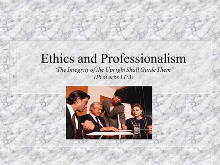 "Ethics and Professionalism ""The Integrity of the Upright Shall Guide Them"" (Proverbs 11:3)"