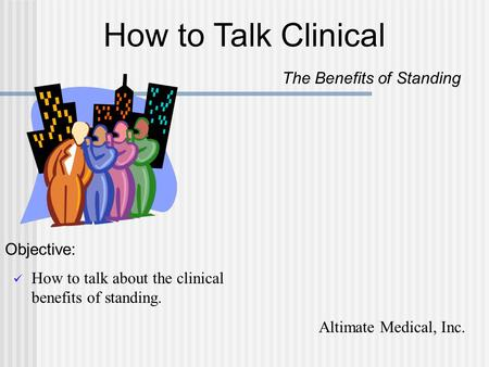 How to talk about the clinical benefits of standing. How to Talk Clinical The Benefits of Standing Objective: Altimate Medical, Inc.