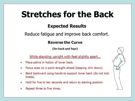 Stretches for the Back Expected Results Reduce fatigue and improve back comfort. Reverse the Curve (for back and hips) While standing upright with feet.