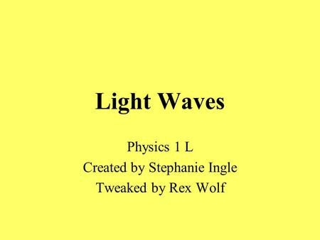 Light Waves Physics 1 L Created by Stephanie Ingle Tweaked by Rex Wolf.