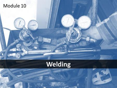 1 Welding Module 10. 2Objectives After this module you should be able to – identify the most common welding hazards – take the necessary steps to avoid.