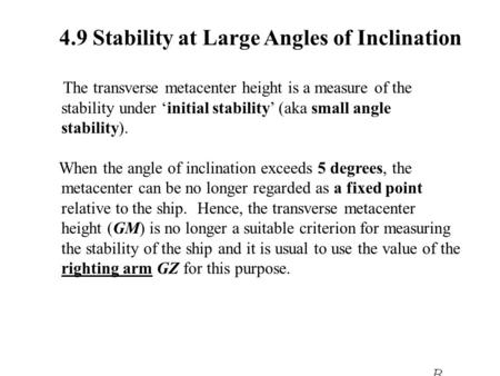4.9 Stability at Large Angles of Inclination The transverse metacenter height is a measure of the stability under 'initial stability' (aka small angle.