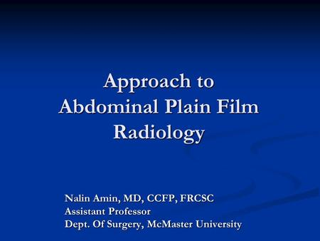 Approach to Abdominal Plain Film Radiology Nalin Amin, MD, CCFP, FRCSC Assistant Professor Dept. Of Surgery, McMaster University.