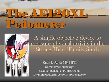 The AE120XL Pedometer A simple objective device to measure physical activity in the Strong Heart Family Study Kristi L. Storti, MS, MPH University of Pittsburgh.