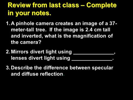 Review from last class – Complete in your notes. 1.A pinhole camera creates an image of a 37- meter-tall tree. If the image is 2.4 cm tall and inverted,