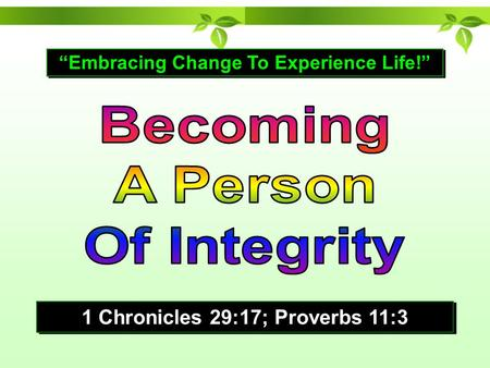 """Embracing Change To Experience Life!"" 1 Chronicles 29:17; Proverbs 11:3."