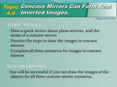 Concave Mirrors Can Form Real Inverted Images. Topic4.4 (Pages 314-317) TODAY WE WILL... Have a quick review about plane mirrors, and the terms of a concave.
