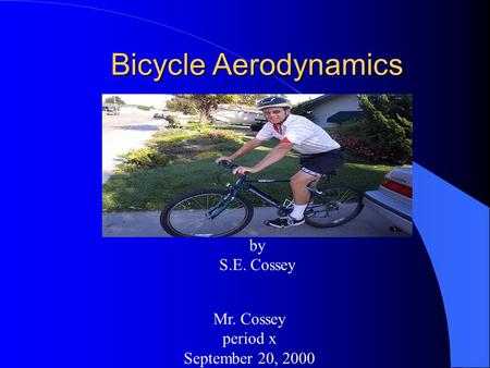 Bicycle Aerodynamics by S.E. Cossey Mr. Cossey period x September 20, 2000.