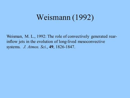Weismann (1992) Weisman, M. L., 1992: The role of convectively generated rear- inflow jets in the evolution of long-lived mesoconvective systems. J. Atmos.