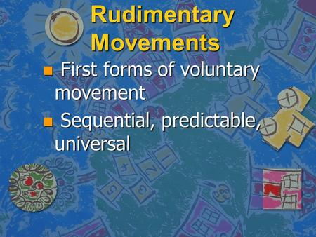 Rudimentary Movements n First forms of voluntary movement n Sequential, predictable, universal.