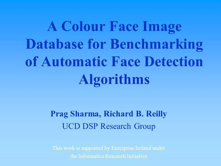 A Colour Face Image Database for Benchmarking of Automatic Face Detection Algorithms Prag Sharma, Richard B. Reilly UCD DSP Research Group This work is.