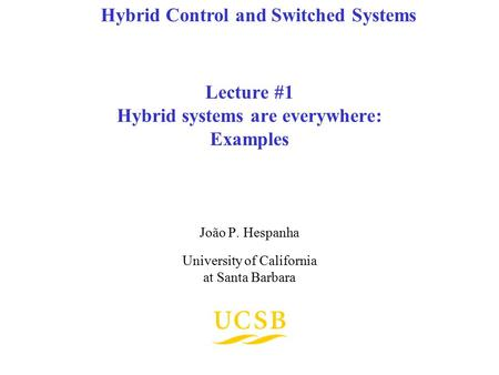 Lecture #1 Hybrid systems are everywhere: Examples João P. Hespanha University of California at Santa Barbara Hybrid Control and Switched Systems.