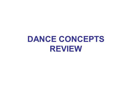 DANCE CONCEPTS REVIEW. SPACE SIZE: large, small LEVEL: high, mid-level, low SHAPE: curved, straight DIRECTIONS: forward, backward, sideways, diagonal,