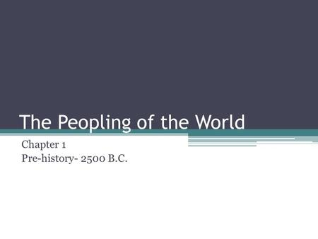 The Peopling of the World Chapter 1 Pre-history- 2500 B.C.