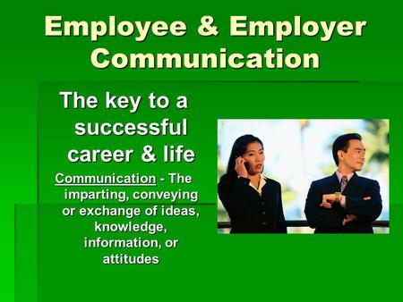 Employee & Employer Communication The key to a successful career & life Communication - The imparting, conveying or exchange of ideas, knowledge, information,